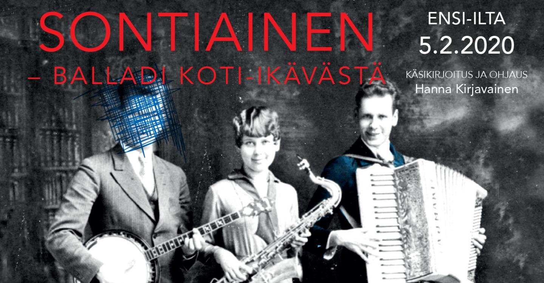 Sontiainen - balladi koti-ikävästä. Ensi-ilta 5.2.2020. Käsikirjoitus ja ohjaus Hanna Kirjavainen. Kuva vanha valokuva, jossa kolme hahmoa: yksi soittaa banjoa, toinen saksofonia ja kolmas haitaria. Ensimmäisen hahmon kasvot on raaputettu valokuvasta piiloon.