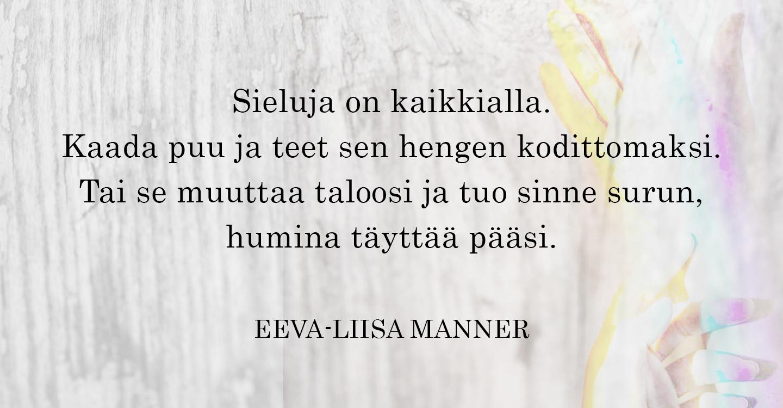 Kuvassa Eeva-Liisa Mannerin runo: Sieluja on kaikkialla./Kaada puu ja teet sen hengen kodittomaksi./Tai se muuttaa taloosi ja tuo sinne, surun,/humina täyttää pääsi. -Eeva-Liisa Manner